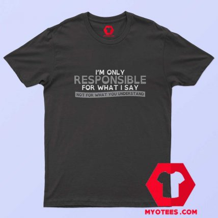 Im Only Reponsible For What i Say Graphic T Shirt